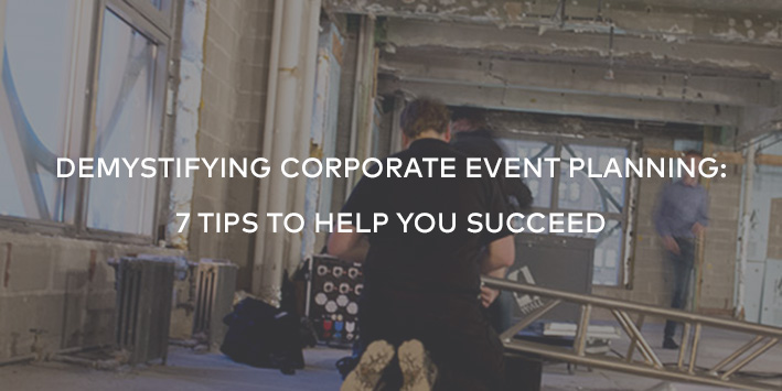 Demystifying Corporate Event Planning: 7 Tips to Help You Succeed