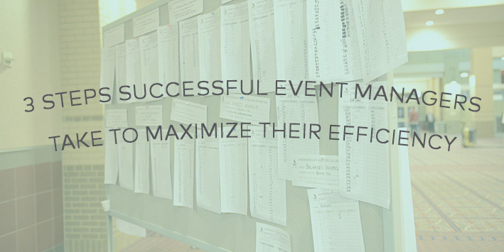 3 Steps Successful Event Managers Take to Maximize Their Efficiency