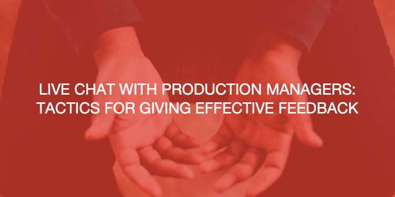 Live Chat with Production Managers: Tactics for giving effective feedback